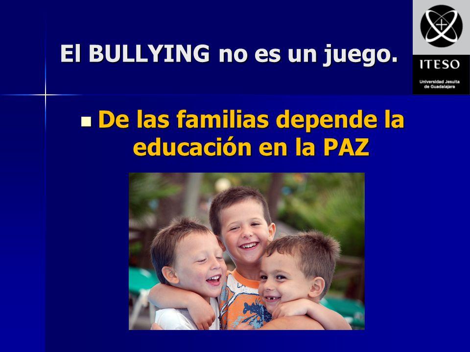 El BULLYING no es un juego. De las familias depende la educación en la PAZ De las familias depende la educación en la PAZ