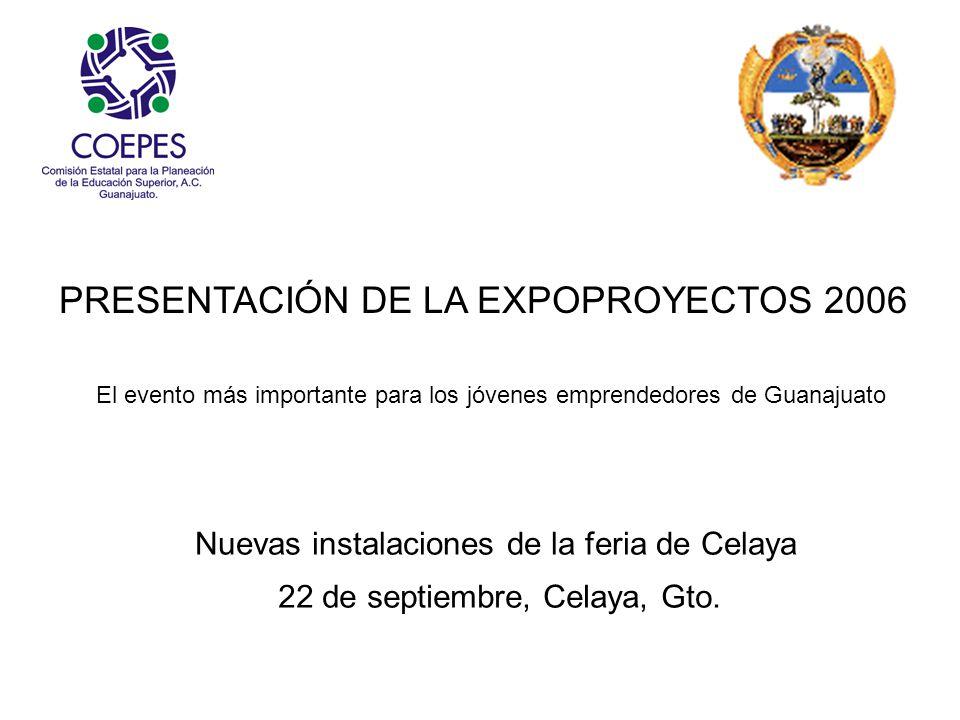 PRESENTACIÓN DE LA EXPOPROYECTOS 2006 El evento más importante para los jóvenes emprendedores de Guanajuato 22 de septiembre, Celaya, Gto.
