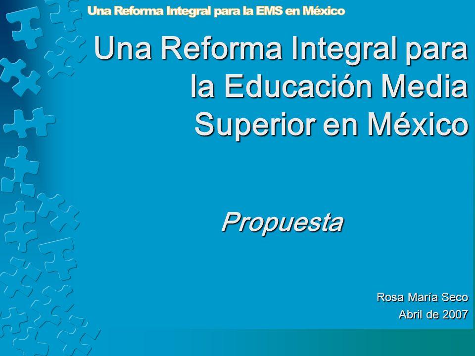 Una Reforma Integral para la Educación Media Superior en México Propuesta Rosa María Seco Abril de 2007