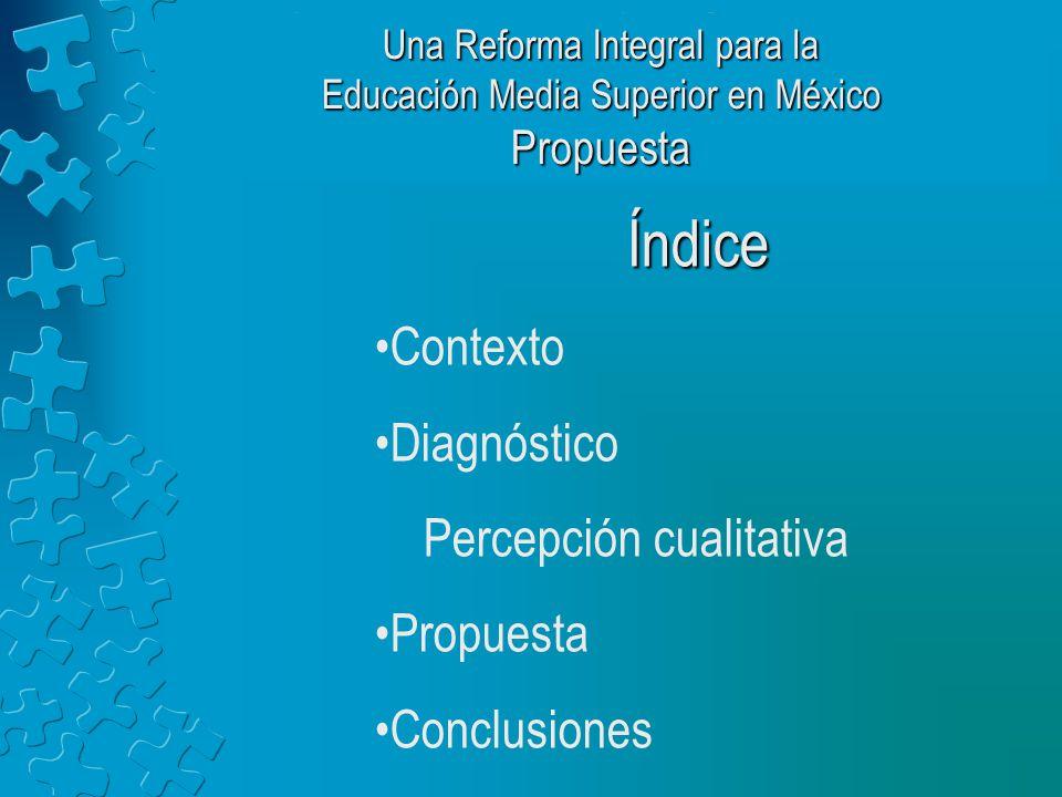 Índice Contexto Diagnóstico Percepción cualitativa Propuesta Conclusiones Una Reforma Integral para la Educación Media Superior en México Propuesta