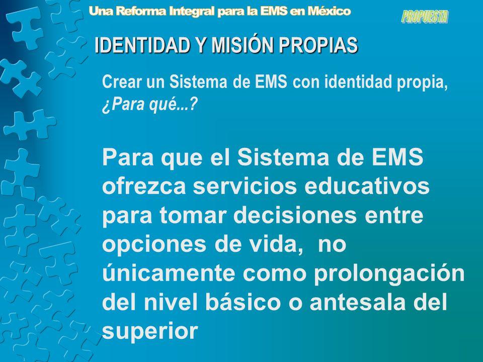 Para que el Sistema de EMS ofrezca servicios educativos para tomar decisiones entre opciones de vida, no únicamente como prolongación del nivel básico o antesala del superior IDENTIDAD Y MISIÓN PROPIAS Crear un Sistema de EMS con identidad propia, ¿Para qué...