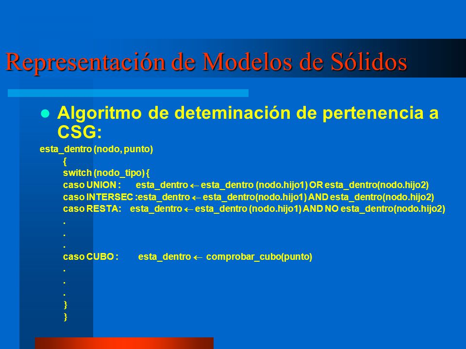 Representación de Modelos de Sólidos Algoritmo de deteminación de pertenencia a CSG: esta_dentro (nodo, punto) { switch (nodo_tipo) { caso UNION : esta_dentro esta_dentro (nodo.hijo1) OR esta_dentro(nodo.hijo2) caso INTERSEC :esta_dentro esta_dentro(nodo.hijo1) AND esta_dentro(nodo.hijo2) caso RESTA: esta_dentro esta_dentro (nodo.hijo1) AND NO esta_dentro(nodo.hijo2).