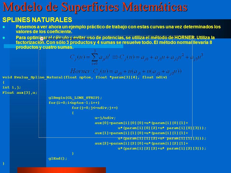 void dibujanurbs() { int i,j; float ctrlptos[4][4][3],knots[8]={0,0,0,0,1,1,1,1}; GLUnurbsObj *pnurb=NULL; // Declaración de la variable de objeto NURB /* Rellenado de unos puntos de control simples*/ for(i=0;i<4;i++) for(j=0;j<4;j++) { ctrlptos[i][j][0]=i;ctrlptos[i][j][1]=j;ctrlptos[i][j][2]=0;} for(i=0;i<4;i++)ctrlptos[2][i][2]=1; /* Creacion del Objeto NURB */ pnurb=gluNewNurbsRenderer(); glEnable(GL_AUTO_NORMAL); //glShadeModel(GL_SMOOTH); /* Cambio de las propiedaddes del objeto, en este caso la toleracia de error se pone en 20 pixel, esto implica mas o menos poligonización en la visualización*/ gluNurbsProperty(pnurb,GLU_SAMPLING_TOLERANCE, 20.0); /* Establecemos que quermos ver la NURB en modo alambre*/ gluNurbsProperty(pnurb, GLU_DISPLAY_MODE,GLU_OUTLINE_POLYGON); /* Iniciamos el dibujado de la superficie NURB*/ gluBeginSurface(pnurb); /*Damos los valores de descripcion de la NURB, en este caso 8 knots y grado de los polinomios4*/ gluNurbsSurface(pnurb,8,knots,8,knots,4*3,3,&ctrlptos,4,4,GL_MAP2_VERTEX_3); gluEndSurface(pnurb); /* Eliminamos el objeto nurb que creamos*/ gluDeleteNurbsRenderer(pnurb); } Modelo de Superficies Matemáticas Superficies Paramétricas.