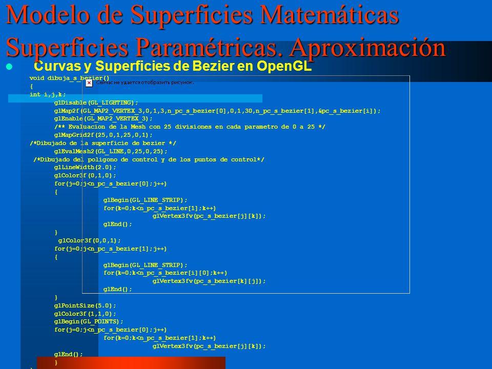 Curvas y Superficies de Bezier en OpenGL void dibuja_s_bezier() { int i,j,k; glDisable(GL_LIGHTING); glMap2f(GL_MAP2_VERTEX_3,0,1,3,n_pc_s_bezier[0],0,1,30,n_pc_s_bezier[1],&pc_s_bezier[i]); glEnable(GL_MAP2_VERTEX_3); /** Evaluacion de la Mesh con 25 divisiones en cada parametro de 0 a 25 */ glMapGrid2f(25,0,1,25,0,1); /*Dibujado de la superficie de bezier */ glEvalMesh2(GL_LINE,0,25,0,25); /*Dibujado del poligono de control y de los puntos de control*/ glLineWidth(2.0); glColor3f(0,1,0); for(j=0;j<n_pc_s_bezier[0];j++) { glBegin(GL_LINE_STRIP); for(k=0;k<n_pc_s_bezier[1];k++) glVertex3fv(pc_s_bezier[j][k]); glEnd(); } glColor3f(0,0,1); for(j=0;j<n_pc_s_bezier[1];j++) { glBegin(GL_LINE_STRIP); for(k=0;k<n_pc_s_bezier[i][0];k++) glVertex3fv(pc_s_bezier[k][j]); glEnd(); } glPointSize(5.0); glColor3f(1,1,0); glBegin(GL_POINTS); for(j=0;j<n_pc_s_bezier[0];j++) for(k=0;k<n_pc_s_bezier[1];k++) glVertex3fv(pc_s_bezier[j][k]); glEnd(); } Modelo de Superficies Matemáticas Superficies Paramétricas.