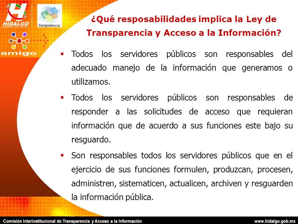 Comisión Interinstitucional de Transparencia y Acceso a la Información www.hidalgo.gob.mx ¿Qué resposabilidades implica la Ley de Transparencia y Acceso a la Información.