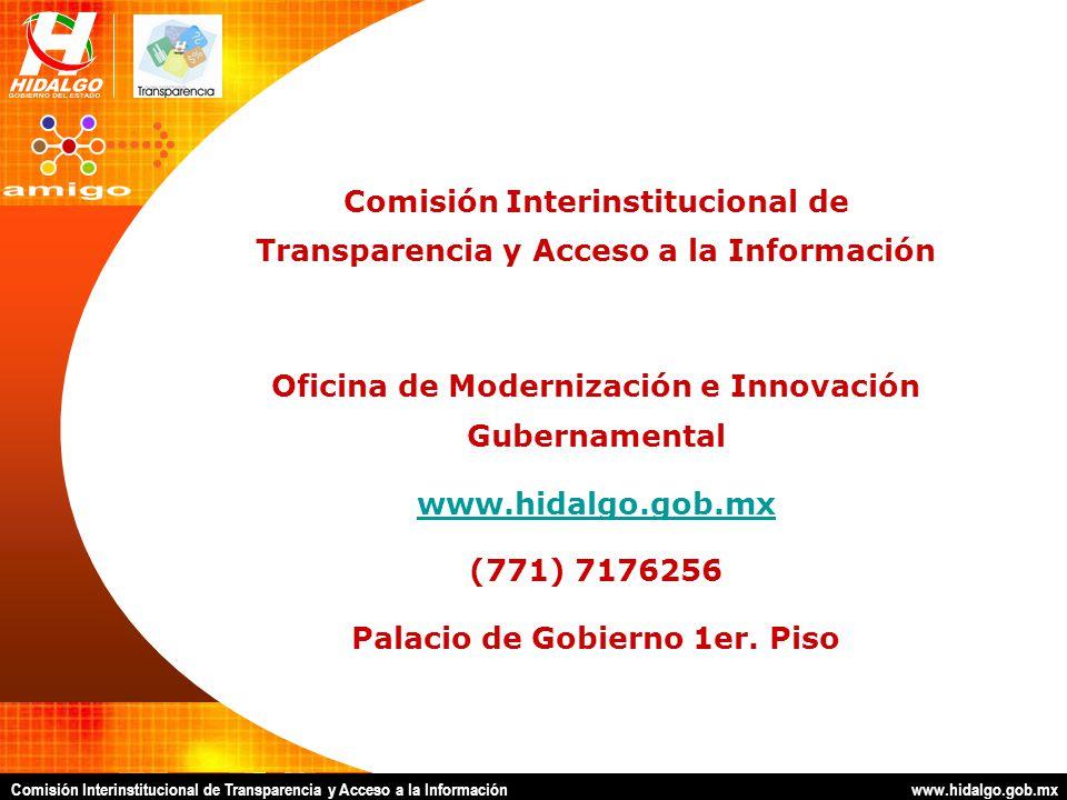Comisión Interinstitucional de Transparencia y Acceso a la Información www.hidalgo.gob.mx Comisión Interinstitucional de Transparencia y Acceso a la Información Oficina de Modernización e Innovación Gubernamental www.hidalgo.gob.mx (771) 7176256 Palacio de Gobierno 1er.