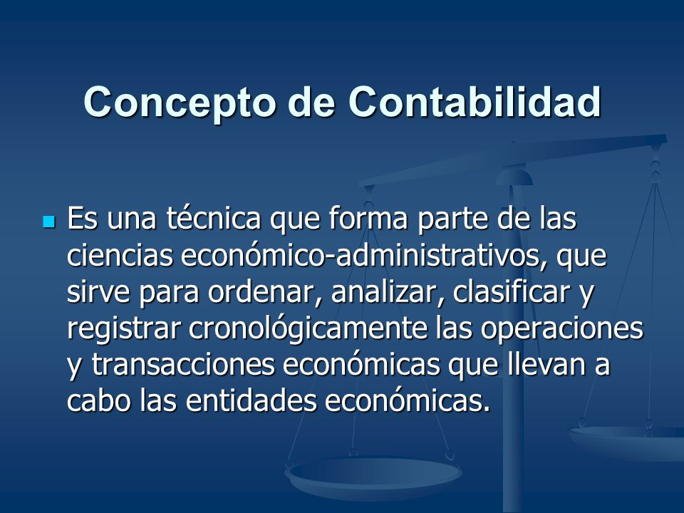 Concepto de Contabilidad Es una técnica que forma parte de las ciencias económico-administrativos, que sirve para ordenar, analizar, clasificar y regi
