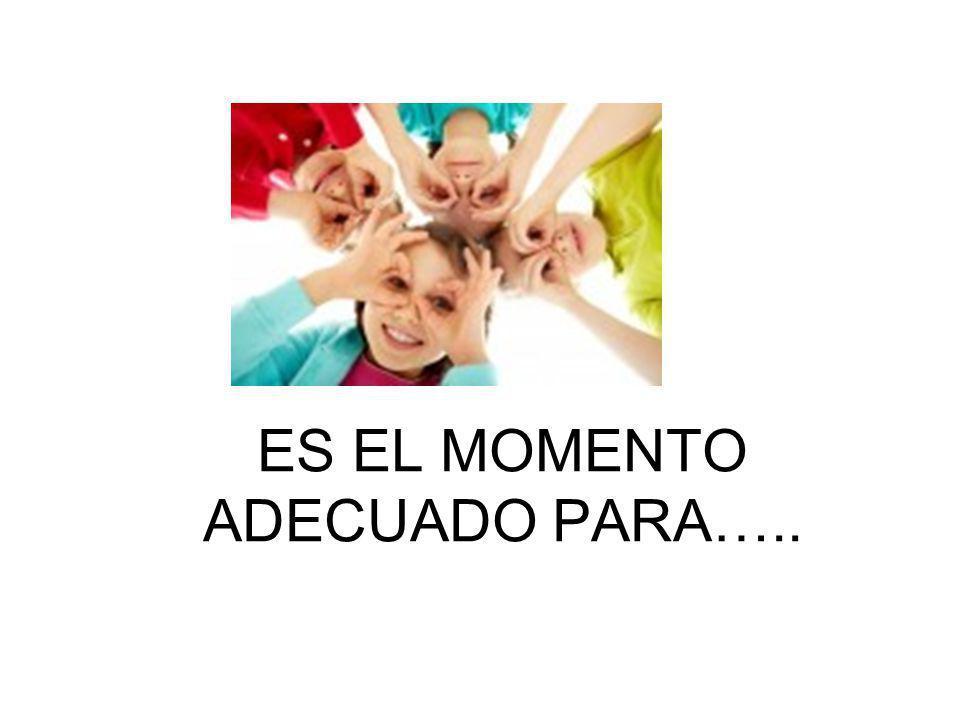 ES EL MOMENTO ADECUADO PARA…..