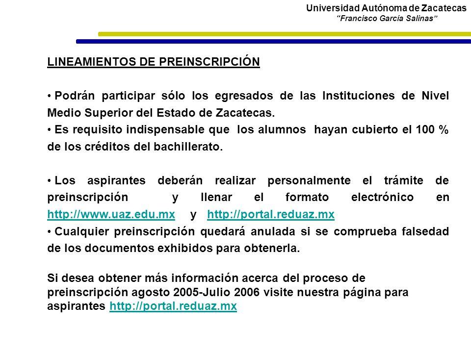Universidad Autónoma de Zacatecas Francisco García Salinas LINEAMIENTOS DE PREINSCRIPCIÓN Podrán participar sólo los egresados de las Instituciones de Nivel Medio Superior del Estado de Zacatecas.