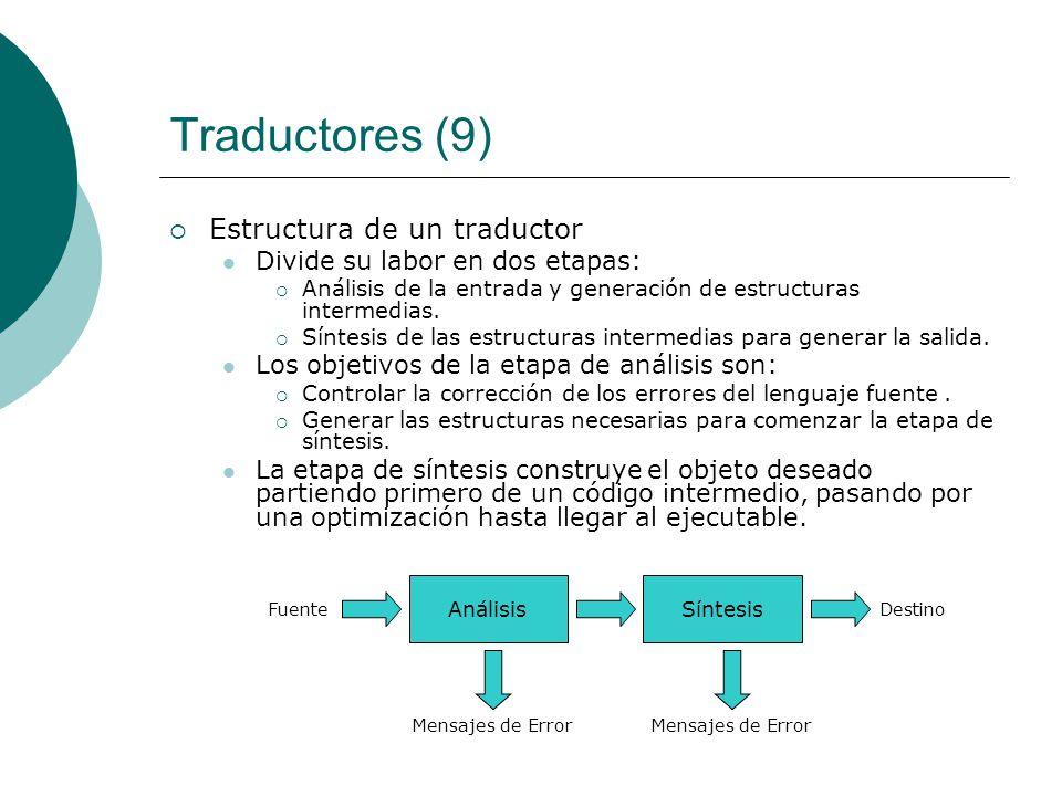 Traductores (9) Estructura de un traductor Divide su labor en dos etapas: Análisis de la entrada y generación de estructuras intermedias.