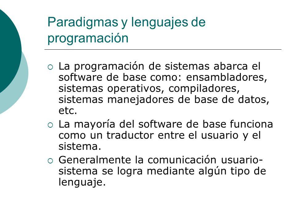 Paradigmas y lenguajes de programación La programación de sistemas abarca el software de base como: ensambladores, sistemas operativos, compiladores, sistemas manejadores de base de datos, etc.
