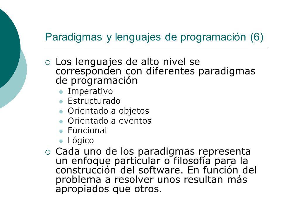 Paradigmas y lenguajes de programación (6) Los lenguajes de alto nivel se corresponden con diferentes paradigmas de programación Imperativo Estructurado Orientado a objetos Orientado a eventos Funcional Lógico Cada uno de los paradigmas representa un enfoque particular o filosofía para la construcción del software.