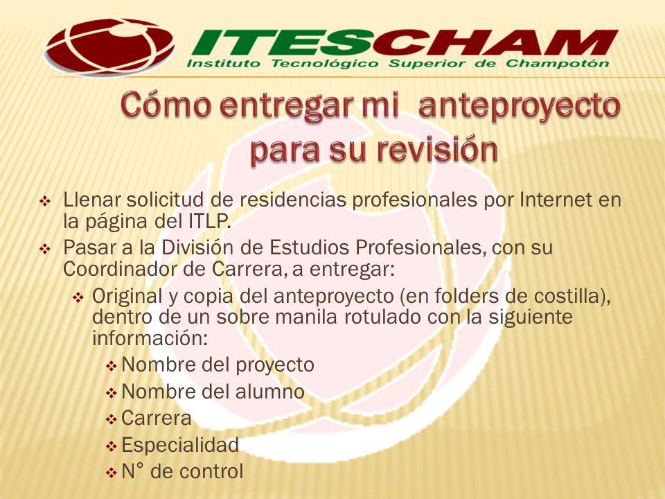Llenar solicitud de residencias profesionales por Internet en la página del ITLP. Pasar a la División de Estudios Profesionales, con su Coordinador de