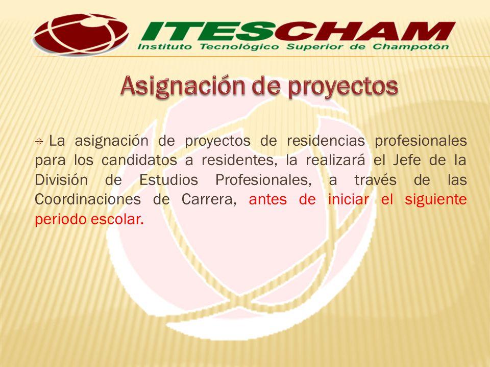 La asignación de proyectos de residencias profesionales para los candidatos a residentes, la realizará el Jefe de la División de Estudios Profesionale