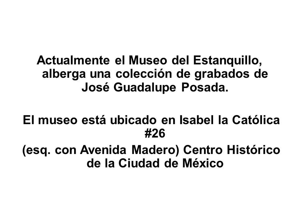 Actualmente el Museo del Estanquillo, alberga una colección de grabados de José Guadalupe Posada. El museo está ubicado en Isabel la Católica #26 (esq