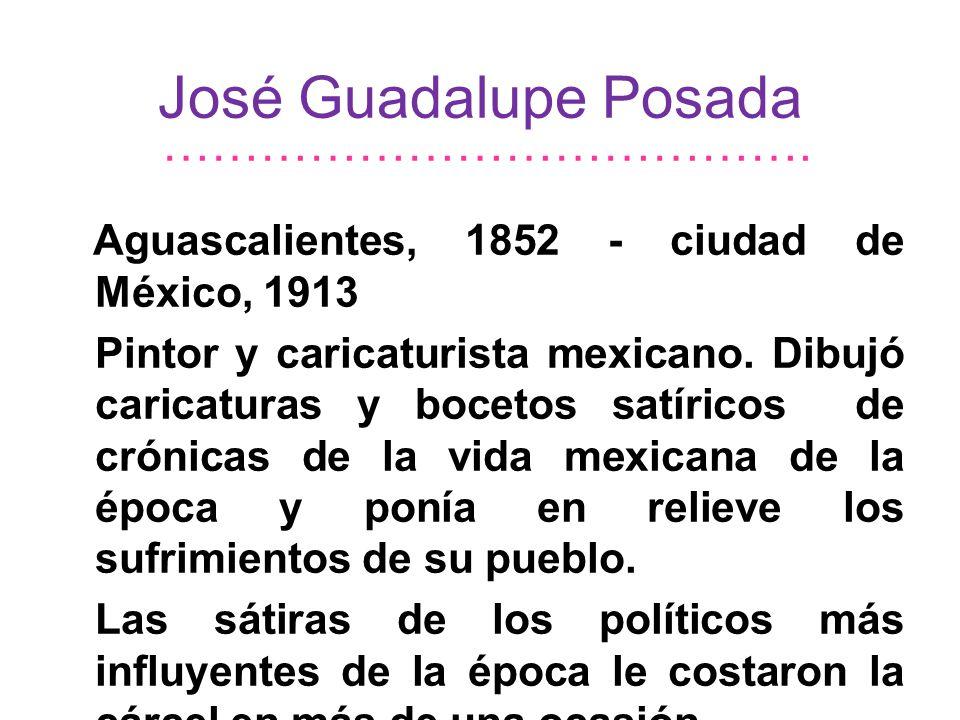 José Guadalupe Posada Aguascalientes, 1852 - ciudad de México, 1913 Pintor y caricaturista mexicano. Dibujó caricaturas y bocetos satíricos de crónica