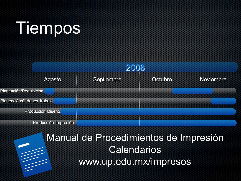 TiemposAgostoSeptiembreOctubreNoviembre 2008Planeación/Requisición Planeación/Órdenes trabajo Producción Diseño Producción Impresión Manual de Procedimientos de Impresión Calendarioswww.up.edu.mx/impresos