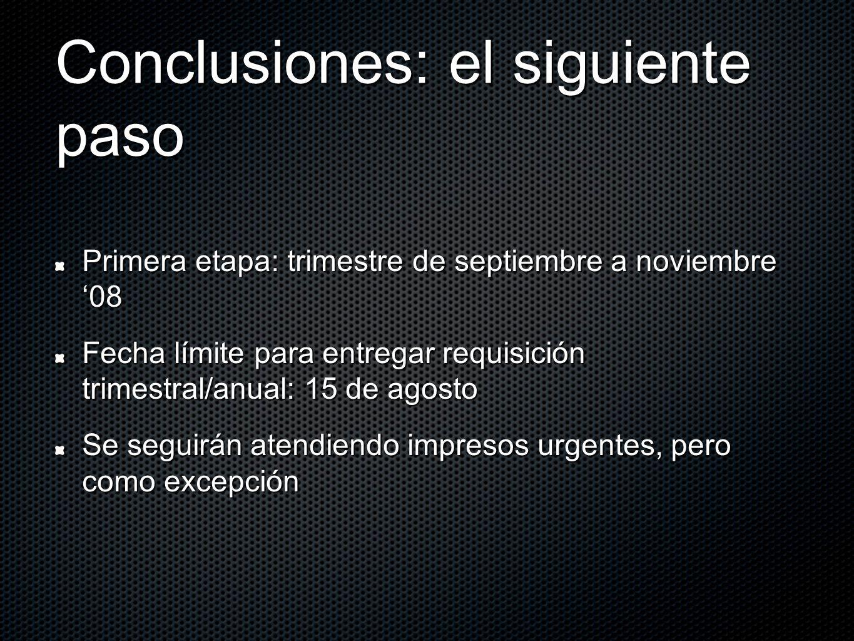 Conclusiones: el siguiente paso Primera etapa: trimestre de septiembre a noviembre 08 Fecha límite para entregar requisición trimestral/anual: 15 de agosto Se seguirán atendiendo impresos urgentes, pero como excepción
