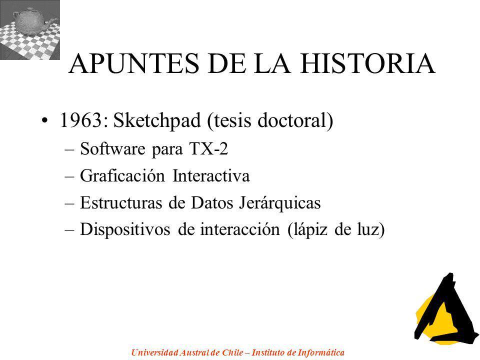 Universidad Austral de Chile – Instituto de Informática APUNTES DE LA HISTORIA 1963: Sketchpad (tesis doctoral) –Software para TX-2 –Graficación Interactiva –Estructuras de Datos Jerárquicas –Dispositivos de interacción (lápiz de luz)