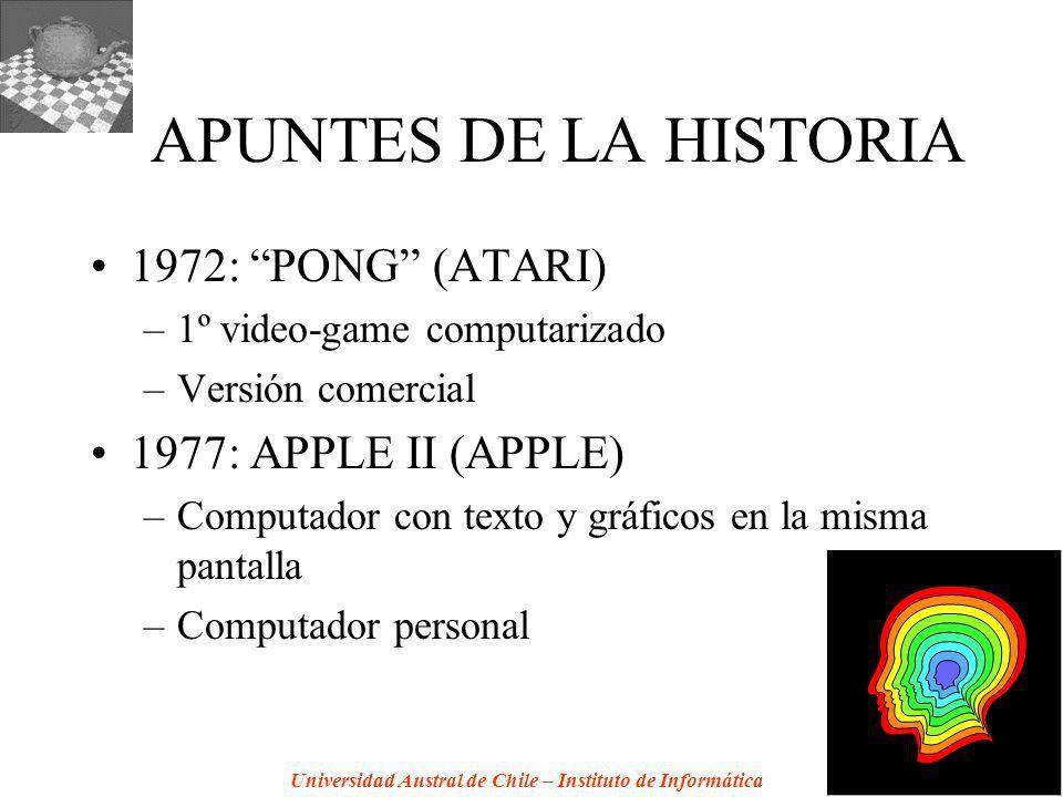 Universidad Austral de Chile – Instituto de Informática APUNTES DE LA HISTORIA 1972: PONG (ATARI) –1º video-game computarizado –Versión comercial 1977: APPLE II (APPLE) –Computador con texto y gráficos en la misma pantalla –Computador personal