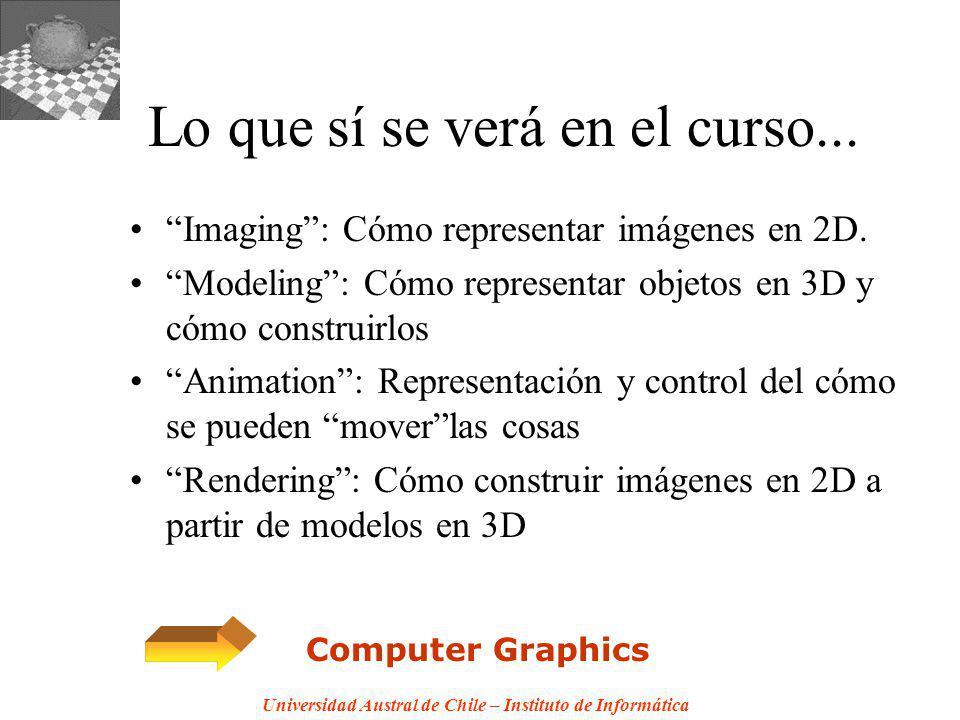 Universidad Austral de Chile – Instituto de Informática Lo que sí se verá en el curso... Imaging: Cómo representar imágenes en 2D. Modeling: Cómo repr