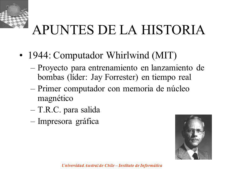 Universidad Austral de Chile – Instituto de Informática APUNTES DE LA HISTORIA 1944: Computador Whirlwind (MIT) –Proyecto para entrenamiento en lanzamiento de bombas (líder: Jay Forrester) en tiempo real –Primer computador con memoria de núcleo magnético –T.R.C.