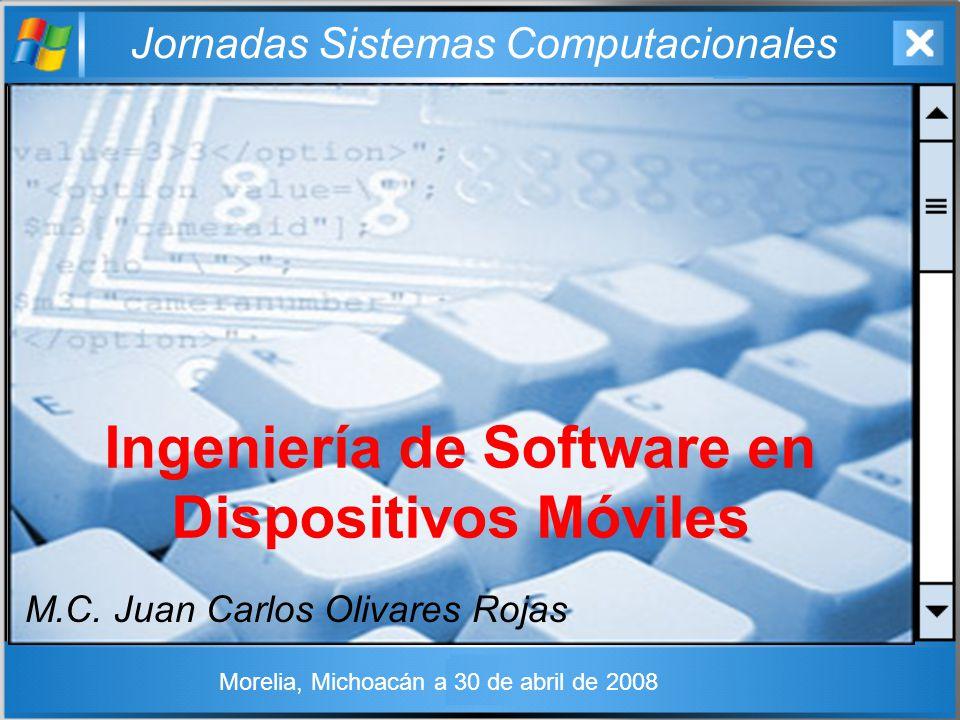 Jornadas Sistemas Computacionales Ingeniería de Software en Dispositivos Móviles M.C. Juan Carlos Olivares Rojas Morelia, Michoacán a 30 de abril de 2