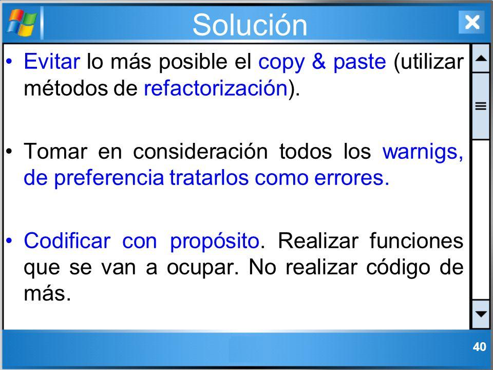 Solución Evitar lo más posible el copy & paste (utilizar métodos de refactorización). Tomar en consideración todos los warnigs, de preferencia tratarl