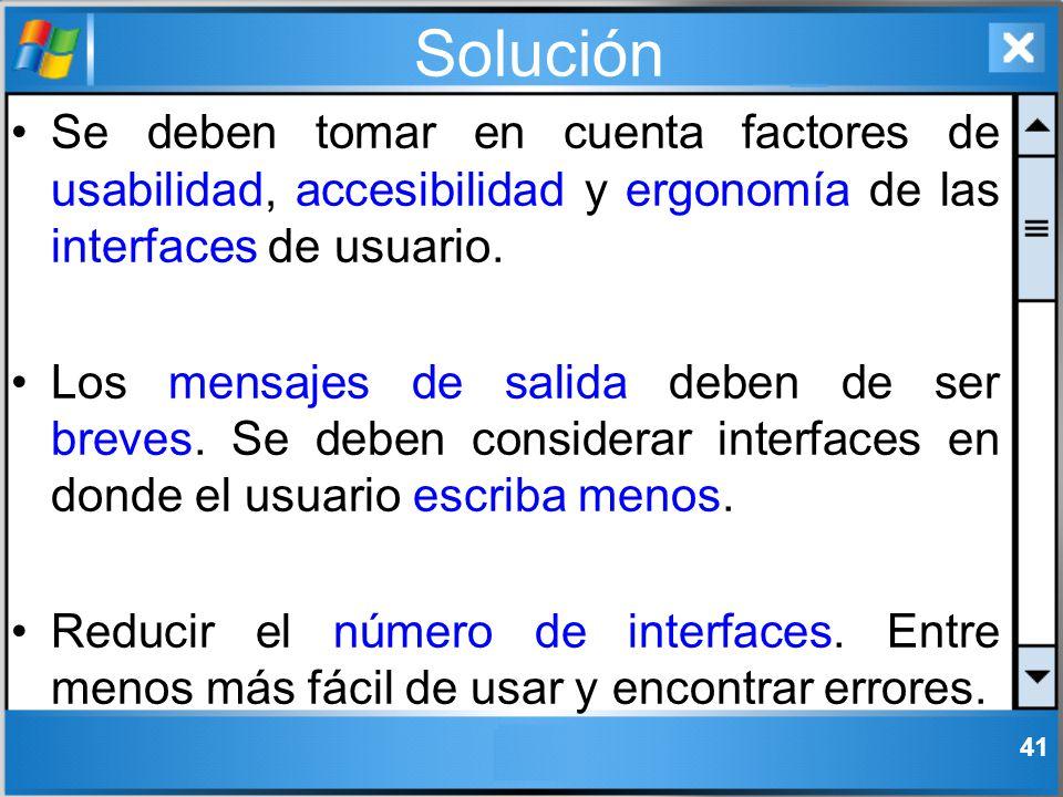 Solución Se deben tomar en cuenta factores de usabilidad, accesibilidad y ergonomía de las interfaces de usuario. Los mensajes de salida deben de ser