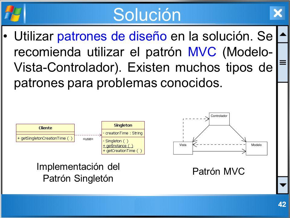 Solución Utilizar patrones de diseño en la solución. Se recomienda utilizar el patrón MVC (Modelo- Vista-Controlador). Existen muchos tipos de patrone