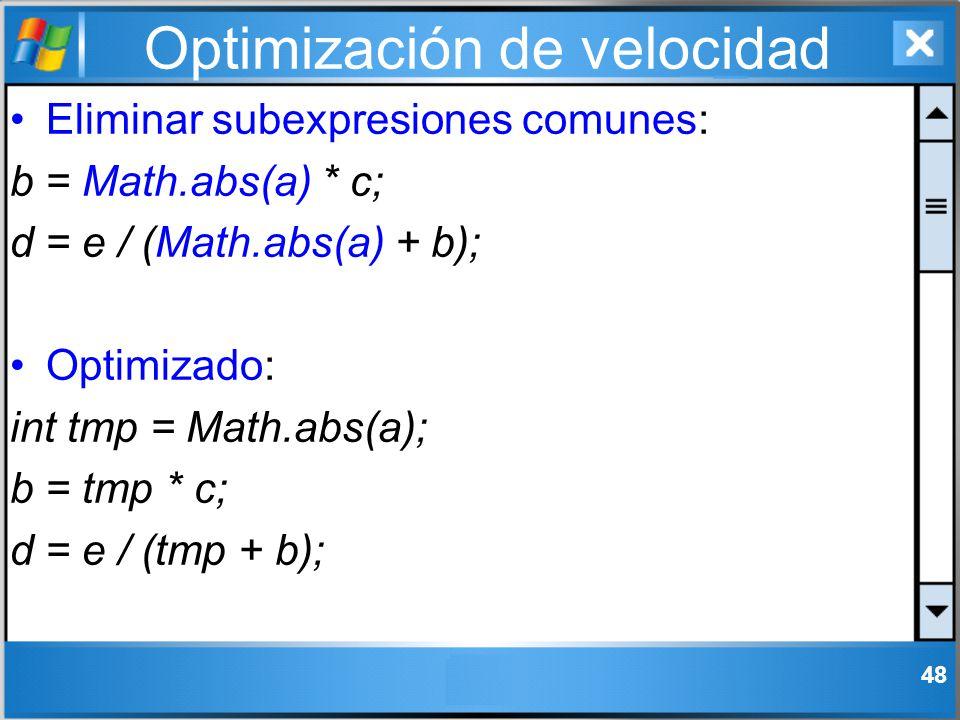 Optimización de velocidad Eliminar subexpresiones comunes: b = Math.abs(a) * c; d = e / (Math.abs(a) + b); Optimizado: int tmp = Math.abs(a); b = tmp
