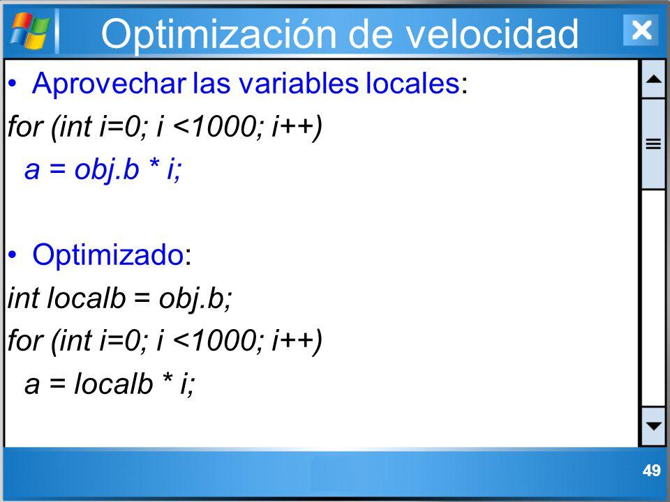 Optimización de velocidad Aprovechar las variables locales: for (int i=0; i <1000; i++) a = obj.b * i; Optimizado: int localb = obj.b; for (int i=0; i