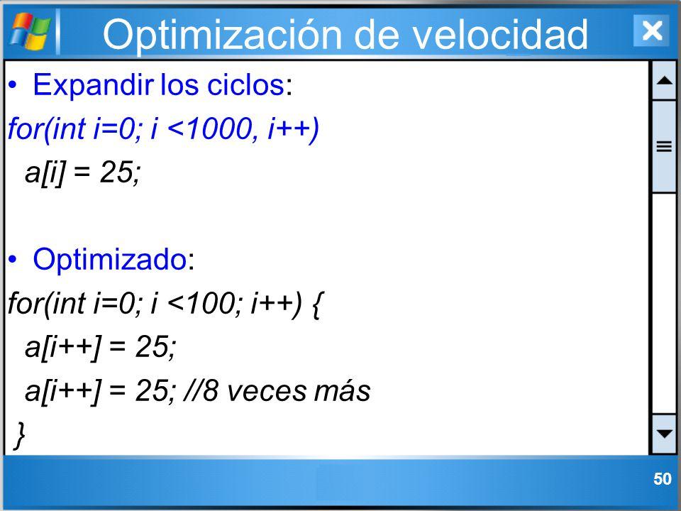Optimización de velocidad Expandir los ciclos: for(int i=0; i <1000, i++) a[i] = 25; Optimizado: for(int i=0; i <100; i++) { a[i++] = 25; a[i++] = 25;