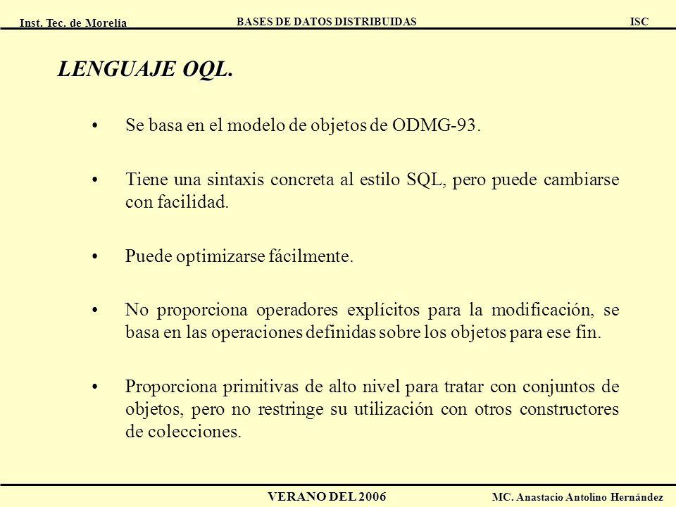 Inst. Tec. de Morelia ISC BASES DE DATOS DISTRIBUIDAS VERANO DEL 2006 MC. Anastacio Antolino Hernández LENGUAJE OQL. Se basa en el modelo de objetos d