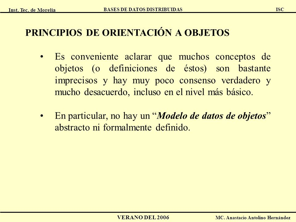 Inst. Tec. de Morelia ISC BASES DE DATOS DISTRIBUIDAS VERANO DEL 2006 MC. Anastacio Antolino Hernández PRINCIPIOS DE ORIENTACIÓN A OBJETOS Es convenie