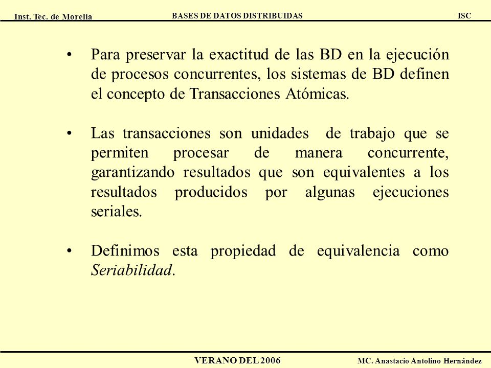 Inst. Tec. de Morelia ISC BASES DE DATOS DISTRIBUIDAS VERANO DEL 2006 MC. Anastacio Antolino Hernández Para preservar la exactitud de las BD en la eje