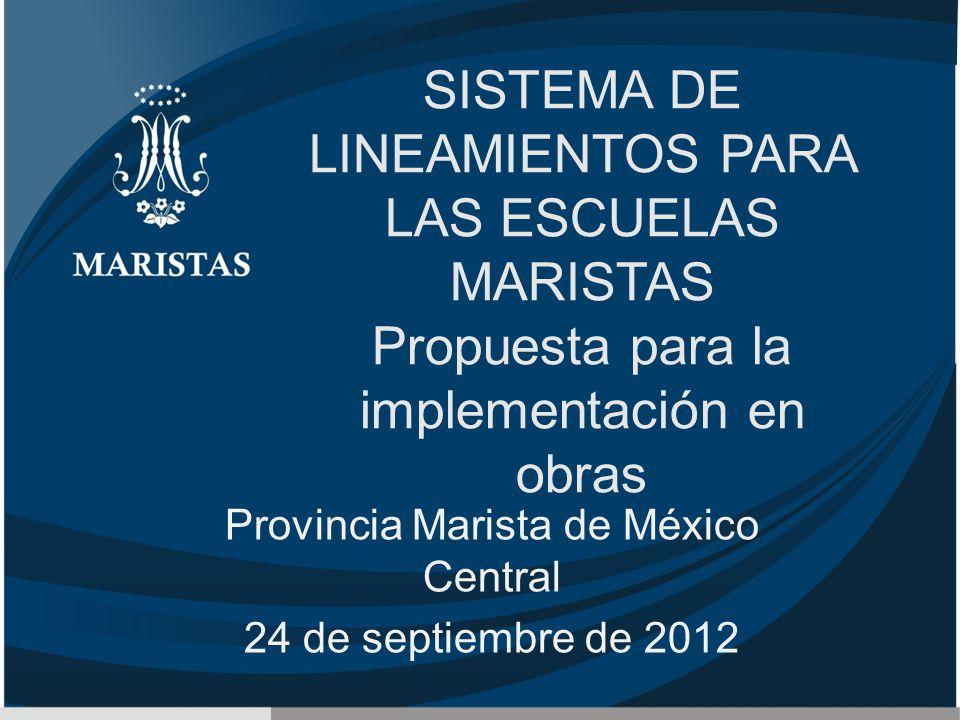 SISTEMA DE LINEAMIENTOS PARA LAS ESCUELAS MARISTAS Propuesta para la implementación en obras Provincia Marista de México Central 24 de septiembre de 2012