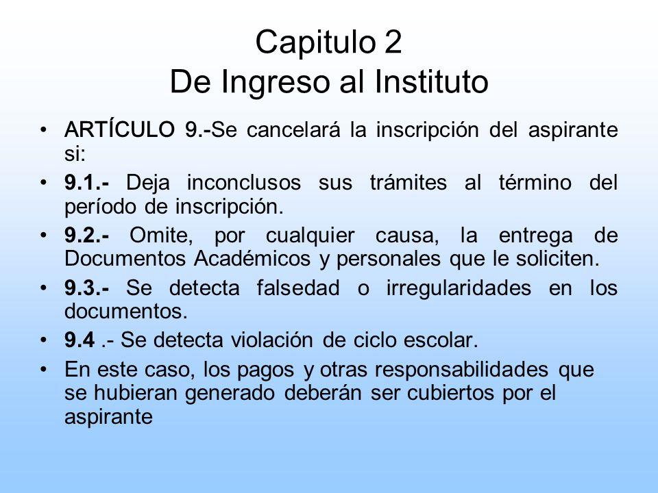 Capitulo 2 De Ingreso al Instituto ARTÍCULO 9.- Se cancelará la inscripción del aspirante si: 9.1.- Deja inconclusos sus trámites al término del período de inscripción.