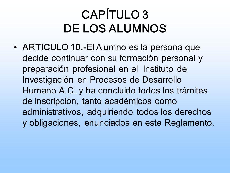 CAPÍTULO 3 DE LOS ALUMNOS ARTICULO 10.- El Alumno es la persona que decide continuar con su formación personal y preparación profesional en el Instituto de Investigación en Procesos de Desarrollo Humano A.C.
