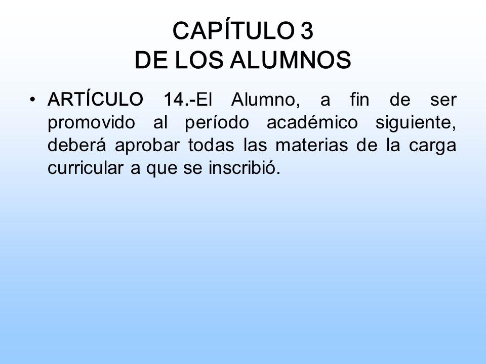 CAPÍTULO 3 DE LOS ALUMNOS ARTÍCULO 14.- El Alumno, a fin de ser promovido al período académico siguiente, deberá aprobar todas las materias de la carga curricular a que se inscribió.