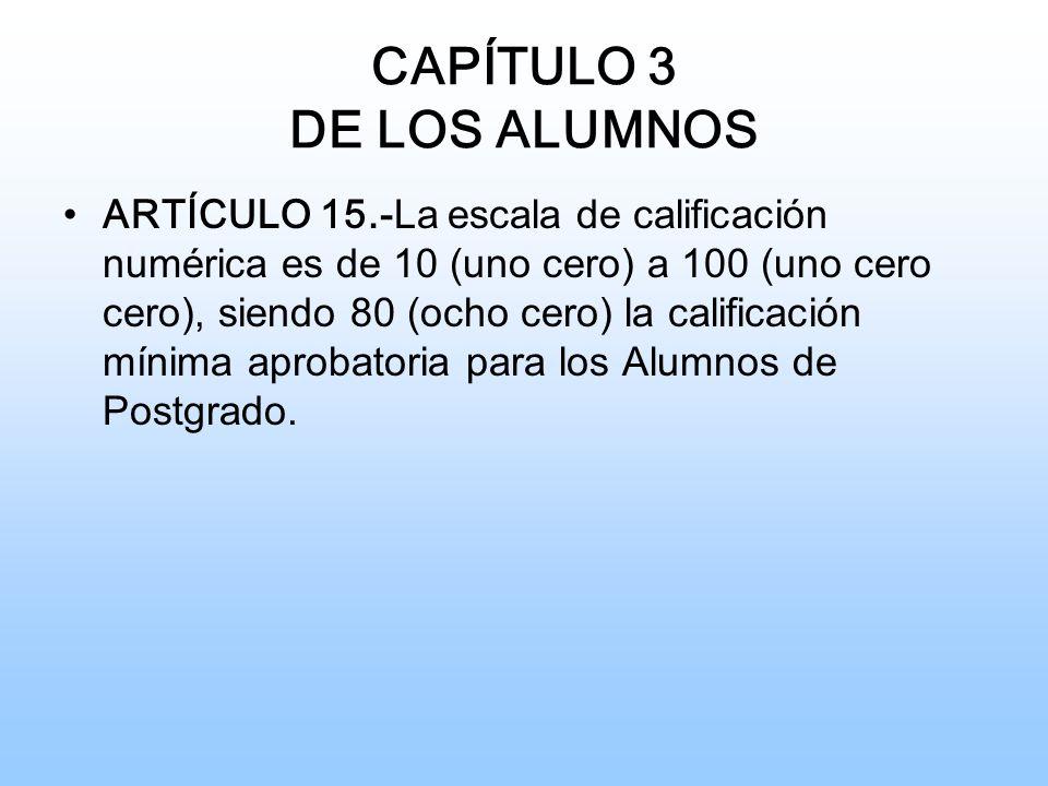 CAPÍTULO 3 DE LOS ALUMNOS ARTÍCULO 15.- La escala de calificación numérica es de 10 (uno cero) a 100 (uno cero cero), siendo 80 (ocho cero) la calificación mínima aprobatoria para los Alumnos de Postgrado.