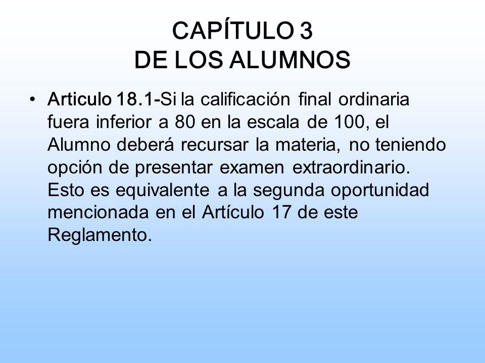 CAPÍTULO 3 DE LOS ALUMNOS Articulo 18.1- Si la calificación final ordinaria fuera inferior a 80 en la escala de 100, el Alumno deberá recursar la materia, no teniendo opción de presentar examen extraordinario.