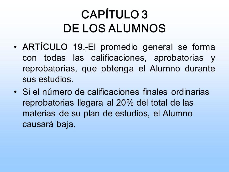 CAPÍTULO 3 DE LOS ALUMNOS ARTÍCULO 19.- El promedio general se forma con todas las calificaciones, aprobatorias y reprobatorias, que obtenga el Alumno durante sus estudios.