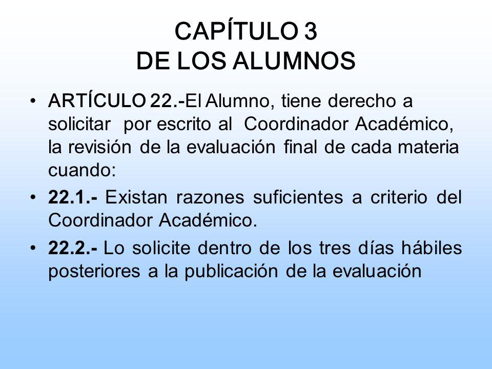 CAPÍTULO 3 DE LOS ALUMNOS ARTÍCULO 22.- El Alumno, tiene derecho a solicitar por escrito al Coordinador Académico, la revisión de la evaluación final de cada materia cuando: 22.1.- Existan razones suficientes a criterio del Coordinador Académico.
