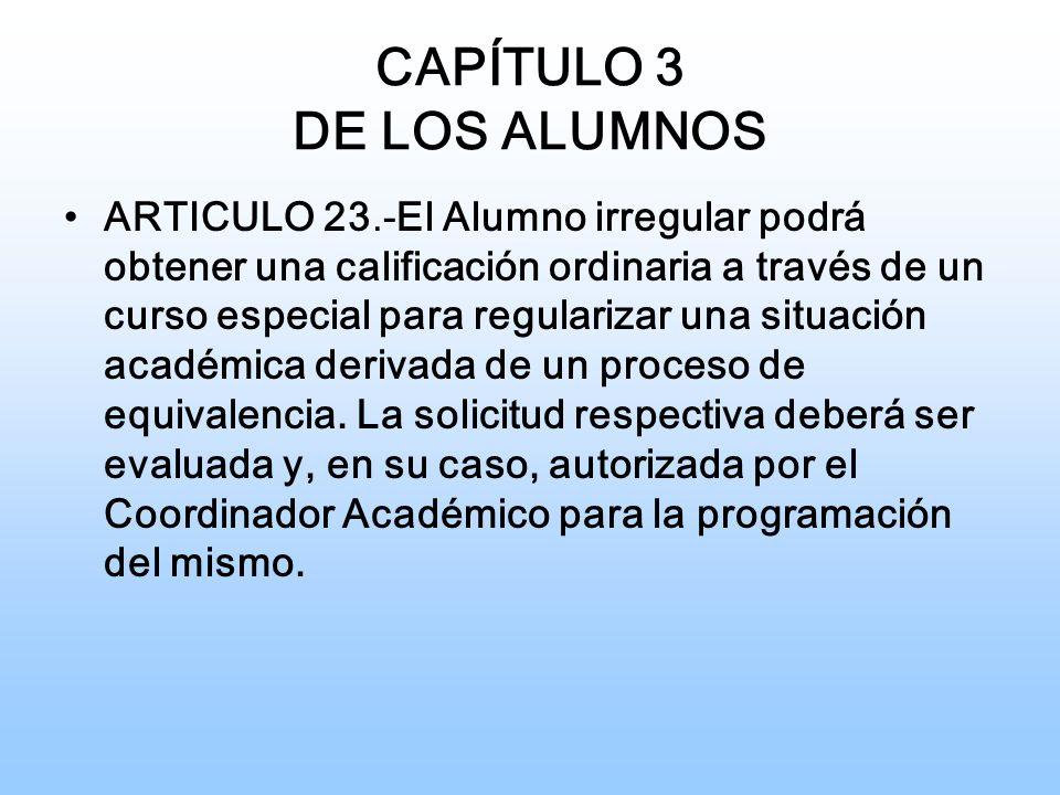 CAPÍTULO 3 DE LOS ALUMNOS ARTICULO 23.-El Alumno irregular podrá obtener una calificación ordinaria a través de un curso especial para regularizar una situación académica derivada de un proceso de equivalencia.