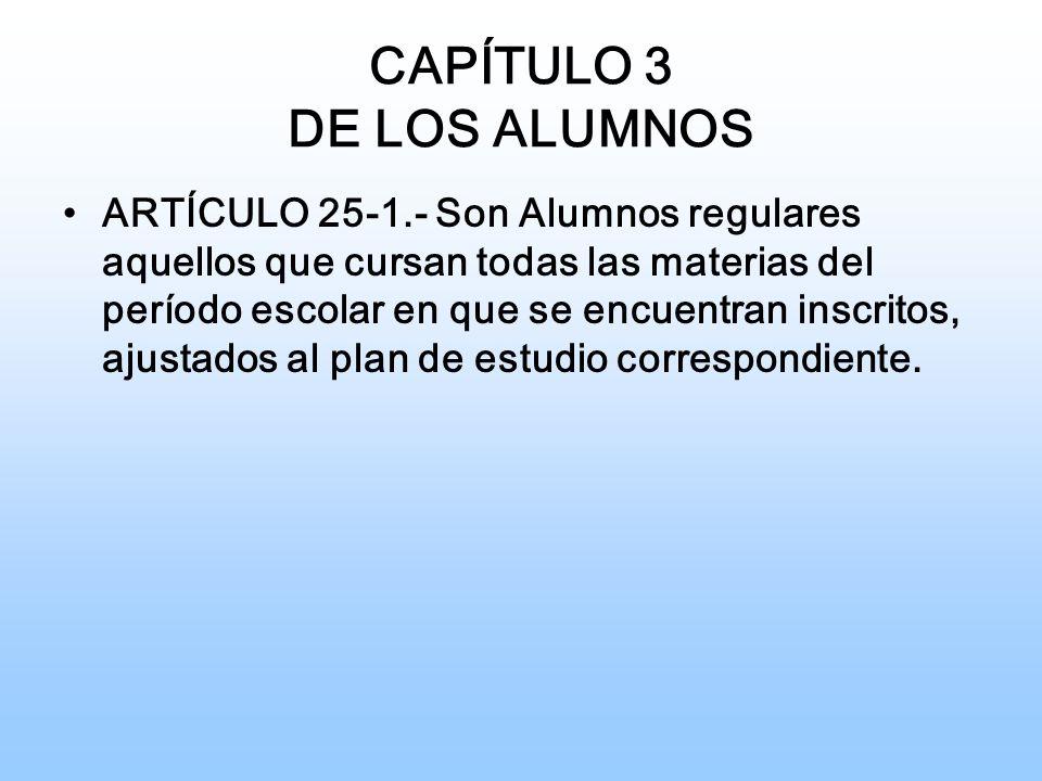 CAPÍTULO 3 DE LOS ALUMNOS ARTÍCULO 25-1.- Son Alumnos regulares aquellos que cursan todas las materias del período escolar en que se encuentran inscritos, ajustados al plan de estudio correspondiente.
