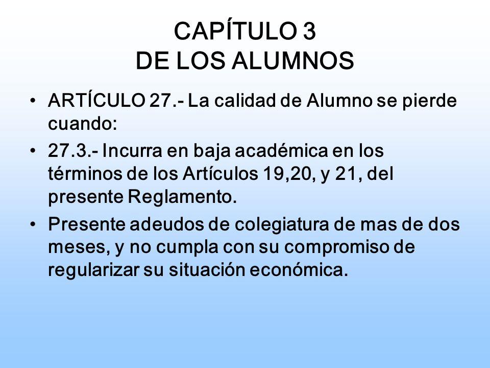 CAPÍTULO 3 DE LOS ALUMNOS ARTÍCULO 27.- La calidad de Alumno se pierde cuando: 27.3.- Incurra en baja académica en los términos de los Artículos 19,20, y 21, del presente Reglamento.