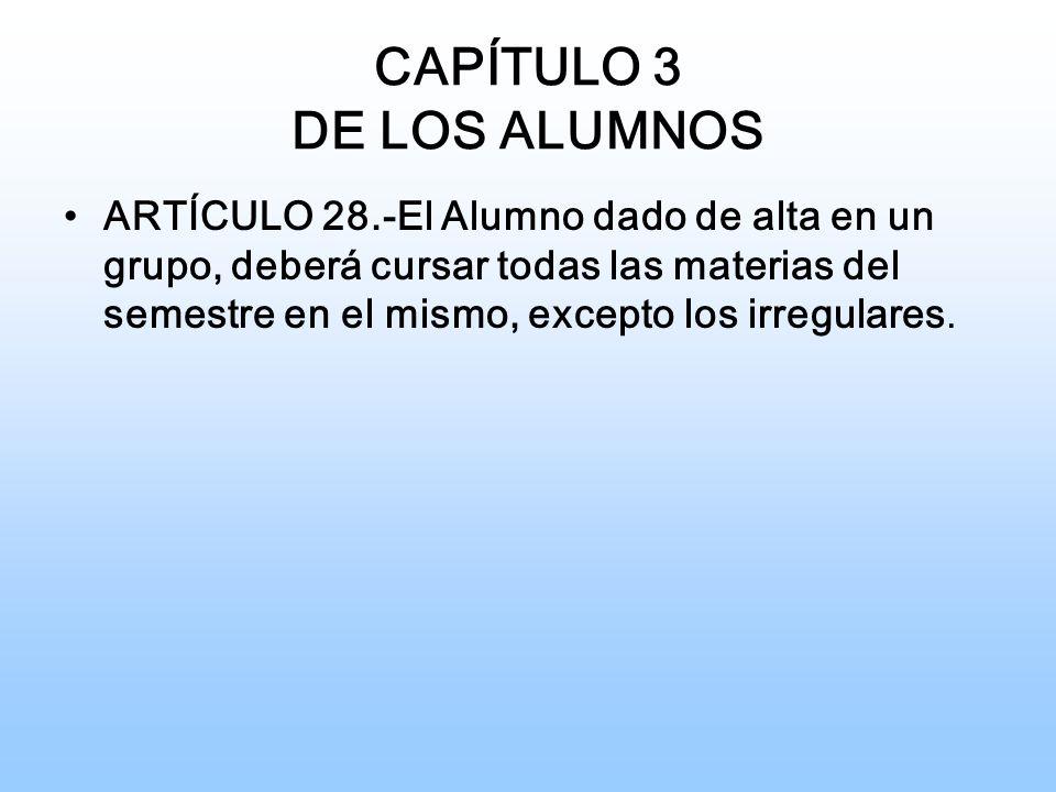 CAPÍTULO 3 DE LOS ALUMNOS ARTÍCULO 28.-El Alumno dado de alta en un grupo, deberá cursar todas las materias del semestre en el mismo, excepto los irregulares.