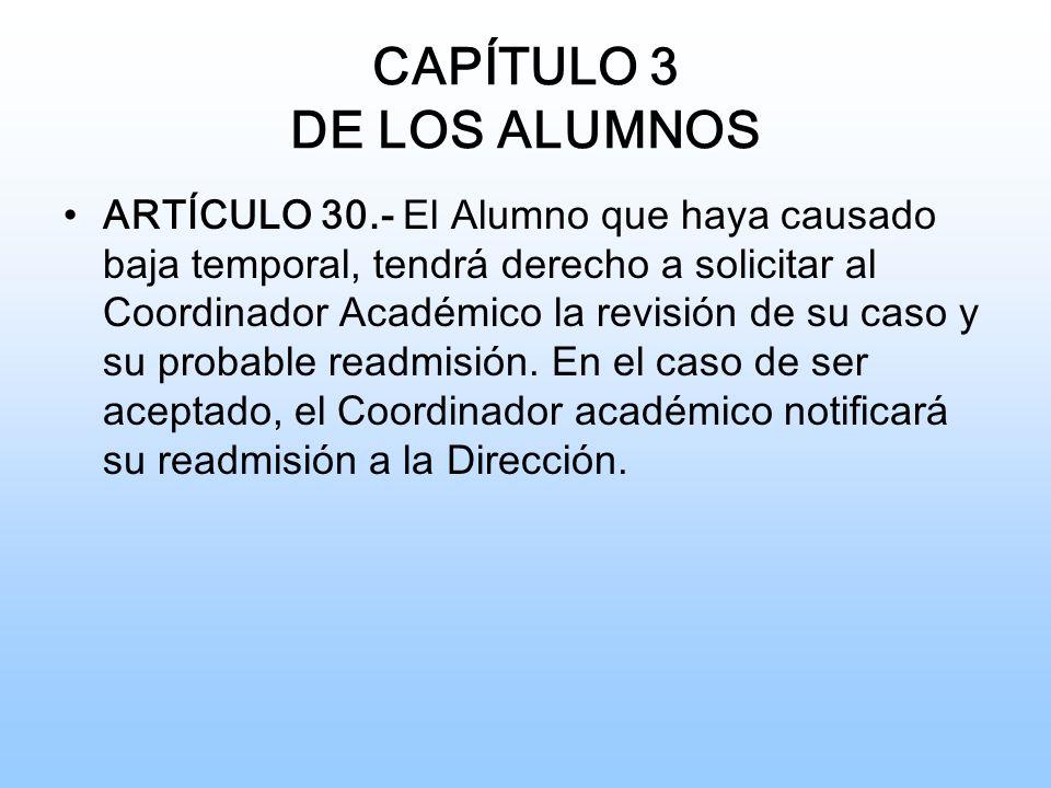 CAPÍTULO 3 DE LOS ALUMNOS ARTÍCULO 30.- El Alumno que haya causado baja temporal, tendrá derecho a solicitar al Coordinador Académico la revisión de su caso y su probable readmisión.