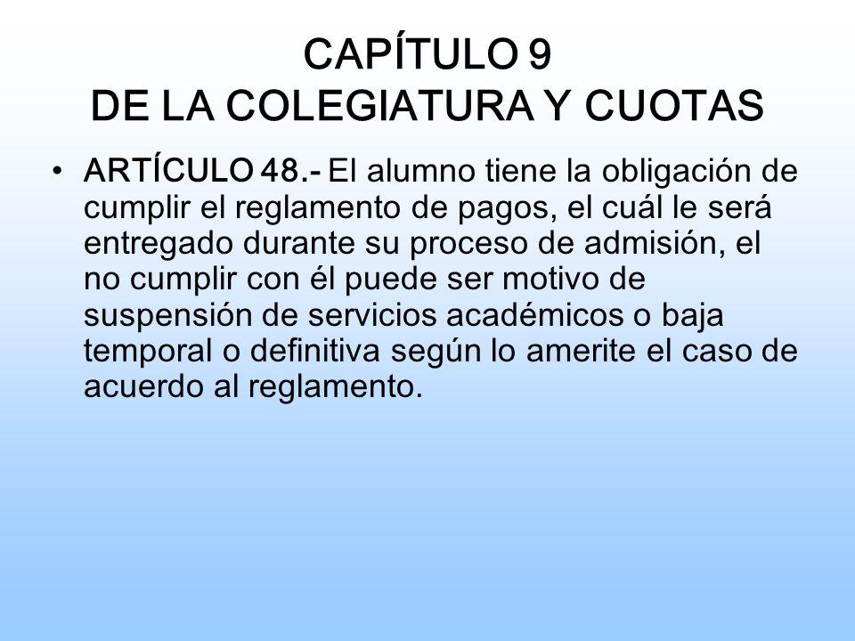 CAPÍTULO 9 DE LA COLEGIATURA Y CUOTAS ARTÍCULO 48.- El alumno tiene la obligación de cumplir el reglamento de pagos, el cuál le será entregado durante su proceso de admisión, el no cumplir con él puede ser motivo de suspensión de servicios académicos o baja temporal o definitiva según lo amerite el caso de acuerdo al reglamento.